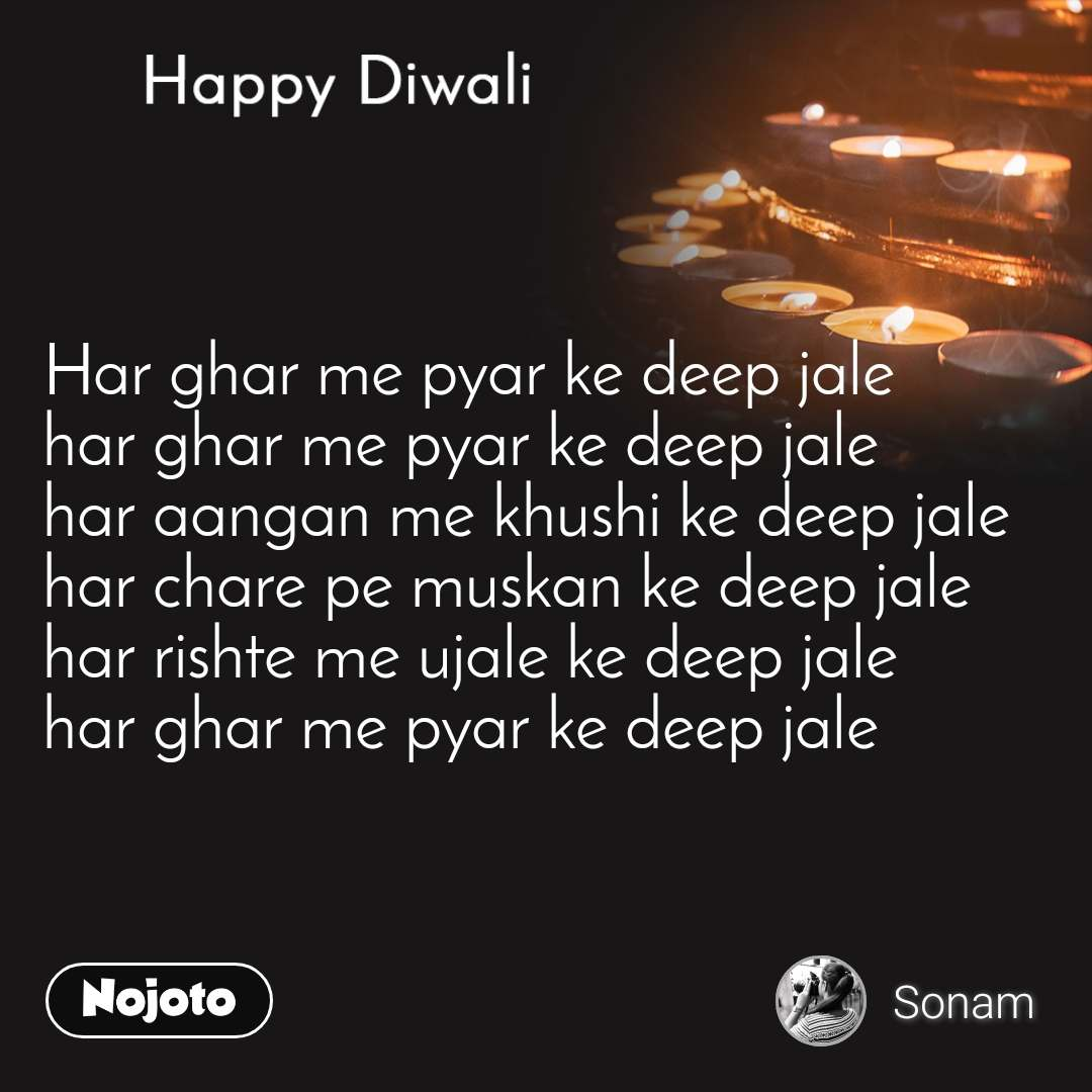 Happy Diwali Har ghar me pyar ke deep jale  har ghar me pyar ke deep jale  har aangan me khushi ke deep jale  har chare pe muskan ke deep jale  har rishte me ujale ke deep jale  har ghar me pyar ke deep jale