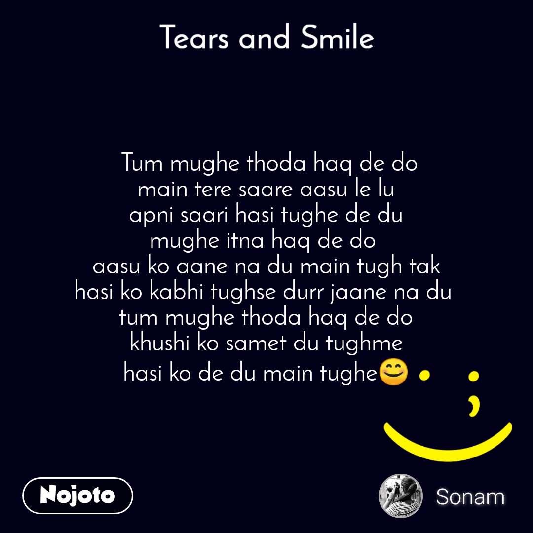 Tears and Smile    Tum mughe thoda haq de do  main tere saare aasu le lu apni saari hasi tughe de du mughe itna haq de do  aasu ko aane na du main tugh tak hasi ko kabhi tughse durr jaane na du  tum mughe thoda haq de do khushi ko samet du tughme hasi ko de du main tughe😊