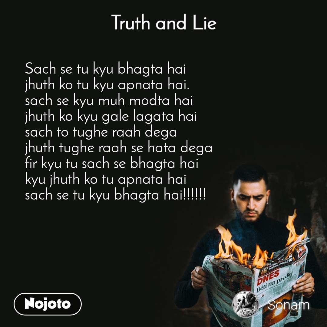 Truth and Lie Sach se tu kyu bhagta hai  jhuth ko tu kyu apnata hai. sach se kyu muh modta hai  jhuth ko kyu gale lagata hai  sach to tughe raah dega  jhuth tughe raah se hata dega  fir kyu tu sach se bhagta hai  kyu jhuth ko tu apnata hai  sach se tu kyu bhagta hai!!!!!!