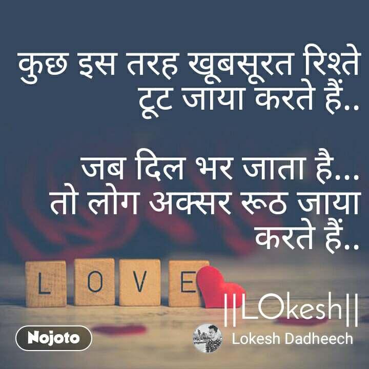 Love  कुछ इस तरह खूबसूरत रिश्ते टूट जाया करते हैं..  जब दिल भर जाता है... तो लोग अक्सर रूठ जाया करते हैं..  ||LOkesh||