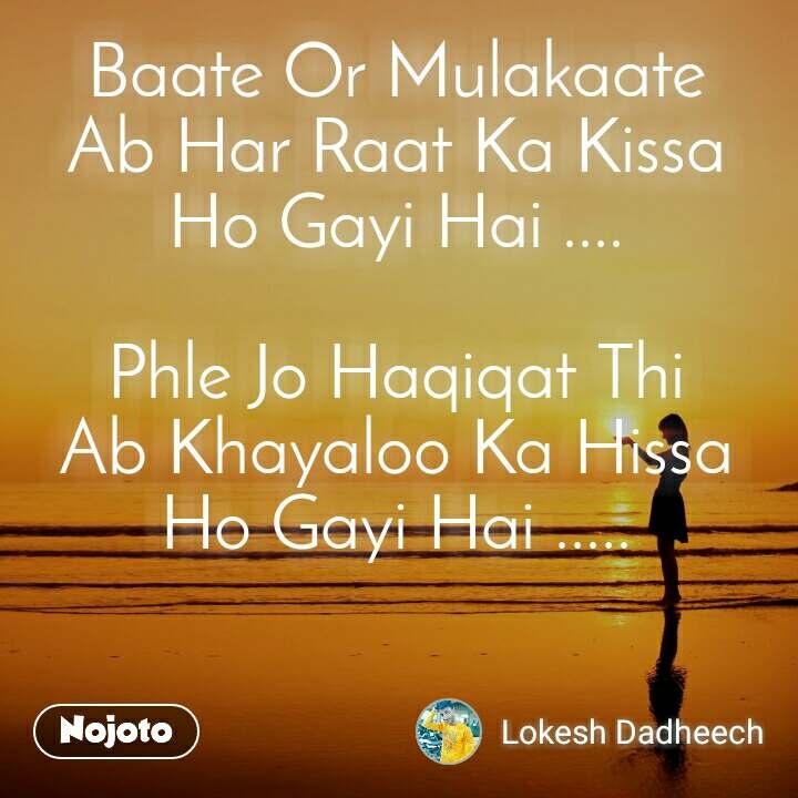 Baate Or Mulakaate Ab Har Raat Ka Kissa Ho Gayi Hai ....  Phle Jo Haqiqat Thi Ab Khayaloo Ka Hissa Ho Gayi Hai .....