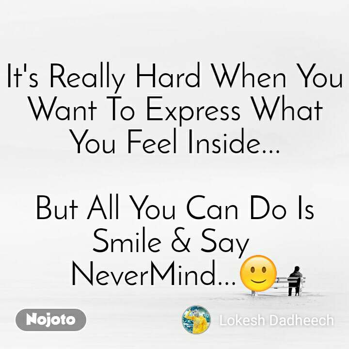 It's Really Hard When You Want To Express What You Feel Inside...  But All You Can Do Is Smile & Say  NeverMind...🙂