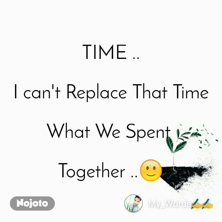 TIME ..  I can't Replace That Time   What We Spent   Together ..🙂
