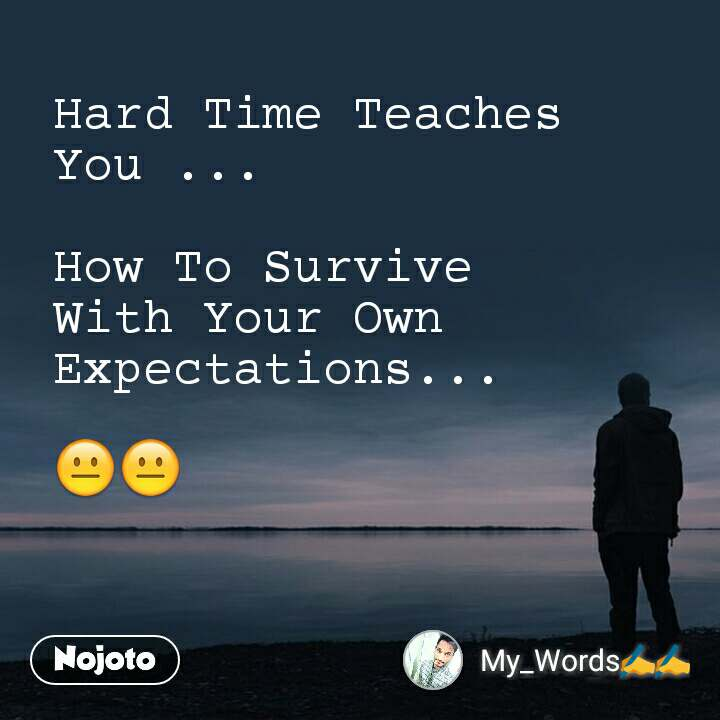 Hard Time Teaches You ...  How To Survive With Your Own Expectations...  😐😐