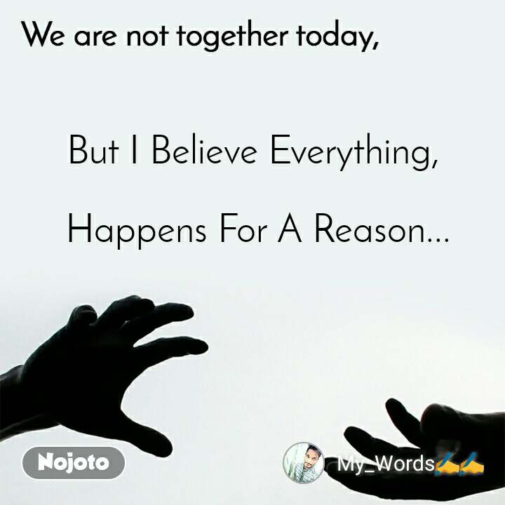 We are not together today But I Believe Everything,   Happens For A Reason...