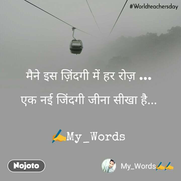 #Worldteacherday मैने इस ज़िंदगी में हर रोज़ ...  एक नई जिंदगी जीना सीखा है...   ✍My_Words