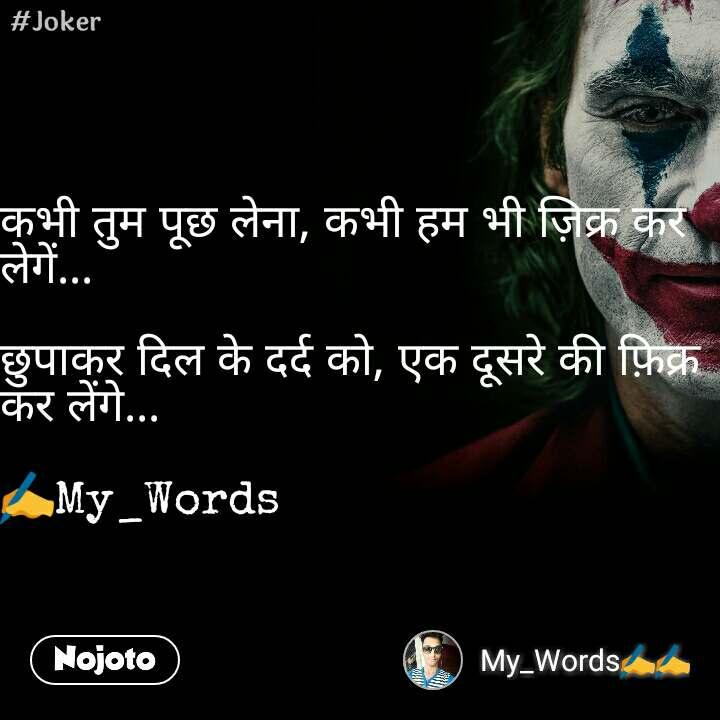 #Joker कभी तुम पूछ लेना, कभी हम भी ज़िक्र कर लेगें...  छुपाकर दिल के दर्द को, एक दूसरे की फ़िक्र कर लेंगे...  ✍My_Words