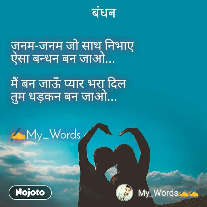 बंधन जनम-जनम जो साथ निभाए ऐसा बन्धन बन जाओ...  मैं बन जाऊँ प्यार भरा दिल तुम धड़कन बन जाओ...   ✍My_Words