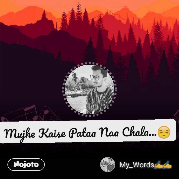 Mujhe Kaise Pataa Naa Chala...😒