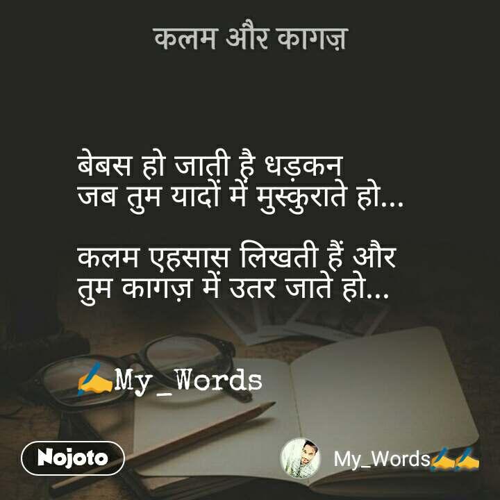 कलम और कागज़ बेबस हो जाती है धड़कन  जब तुम यादों में मुस्कुराते हो...  कलम एहसास लिखती हैं और तुम कागज़ में उतर जाते हो...   ✍My_Words
