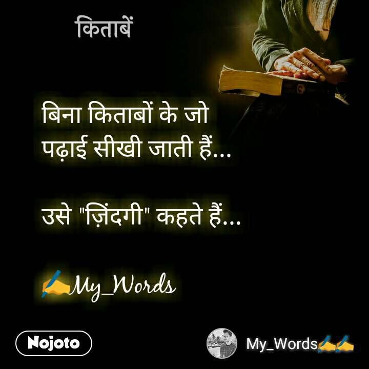 """किताबें बिना किताबों के जो  पढ़ाई सीखी जाती हैं...  उसे """"ज़िंदगी"""" कहते हैं...  ✍My_Words"""