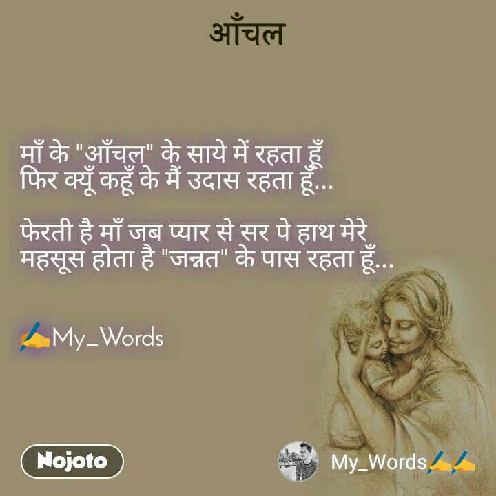 """आँचल माँ के """"आँचल"""" के साये में रहता हूँ फिर क्यूँ कहूँ के मैं उदास रहता हूँ...  फेरती है माँ जब प्यार से सर पे हाथ मेरे महसूस होता है """"जन्नत"""" के पास रहता हूँ...   ✍My_Words"""