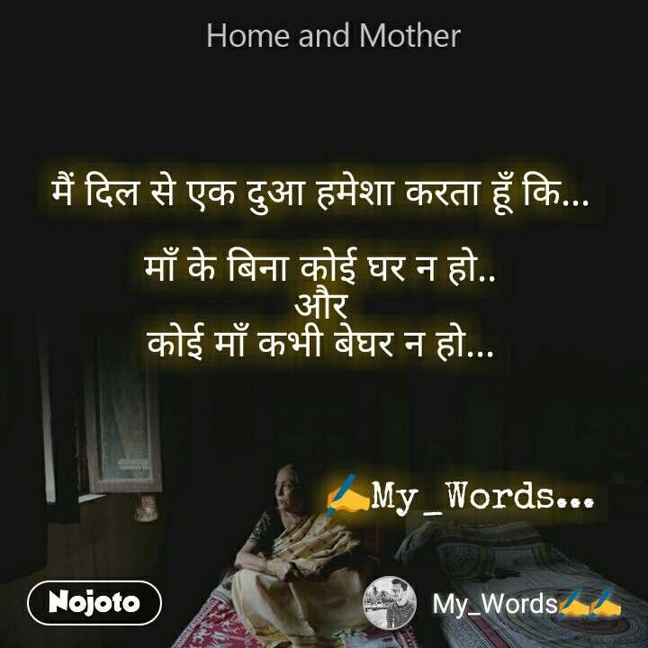 Home and Mother  मैं दिल से एक दुआ हमेशा करता हूँ कि...   माँ के बिना कोई घर न हो.. और कोई माँ कभी बेघर न हो...                              ✍My_Words...