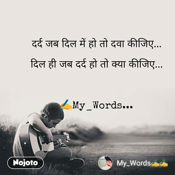 दर्द जब दिल में हो तो दवा कीजिए...  दिल ही जब दर्द हो तो क्या कीजिए...    ✍My_Words...
