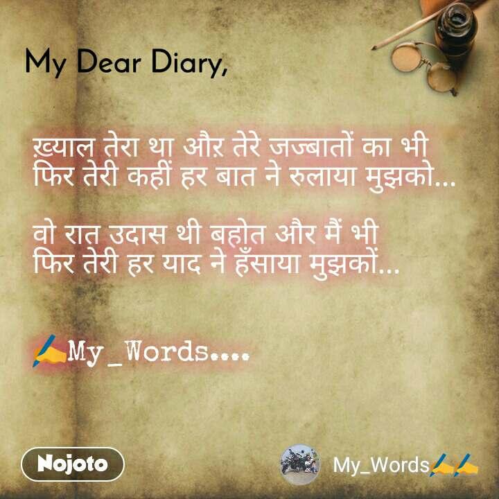 My Dear Diary  ख़्याल तेरा था औऱ तेरे जज्बातों का भी फिर तेरी कहीं हर बात ने रुलाया मुझको...  वो रात उदास थी बहोत और मैं भी फिर तेरी हर याद ने हँसाया मुझकों...   ✍My_Words....