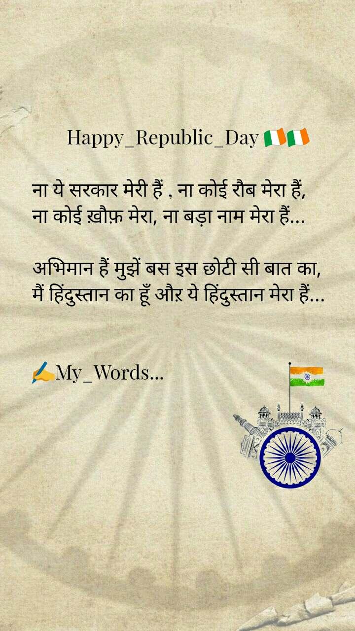 Happy_Republic_Day 🇮🇪🇮🇪  ना ये सरकार मेरी हैं , ना कोई रौब मेरा हैं, ना कोई ख़ौफ़ मेरा, ना बड़ा नाम मेरा हैं...  अभिमान हैं मुझें बस इस छोटी सी बात का, मैं हिंदुस्तान का हूँ औऱ ये हिंदुस्तान मेरा हैं...   ✍My_Words...