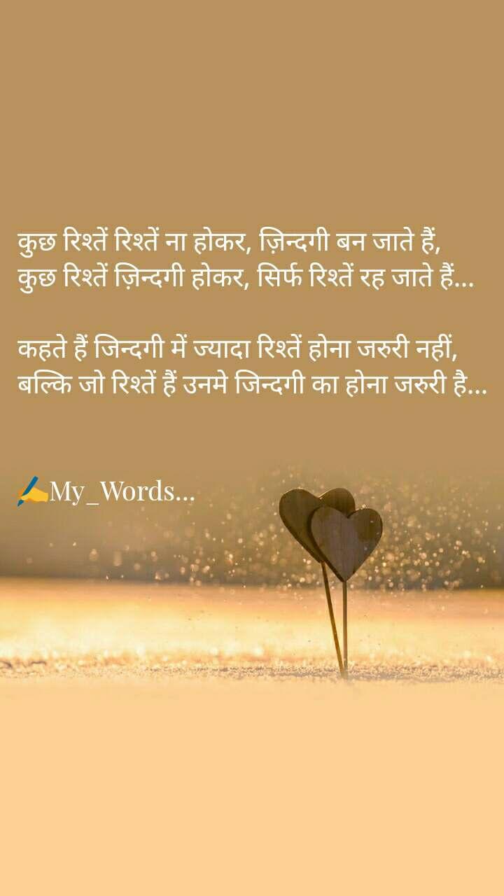 कुछ रिश्तें रिश्तें ना होकर, ज़िन्दगी बन जाते हैं, कुछ रिश्तें ज़िन्दगी होकर, सिर्फ रिश्तें रह जाते हैं...  कहते हैं जिन्दगी में ज्यादा रिश्तें होना जरुरी नहीं, बल्कि जो रिश्तें हैं उनमे जिन्दगी का होना जरुरी है...   ✍My_Words...
