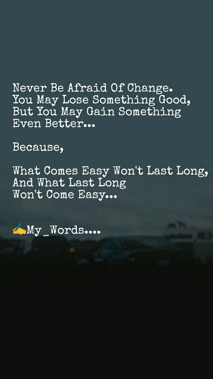 Never Be Afraid Of Change. You May Lose Something Good,  But You May Gain Something  Even Better...  Because,  What Comes Easy Won't Last Long, And What Last Long Won't Come Easy...   ✍My_Words....