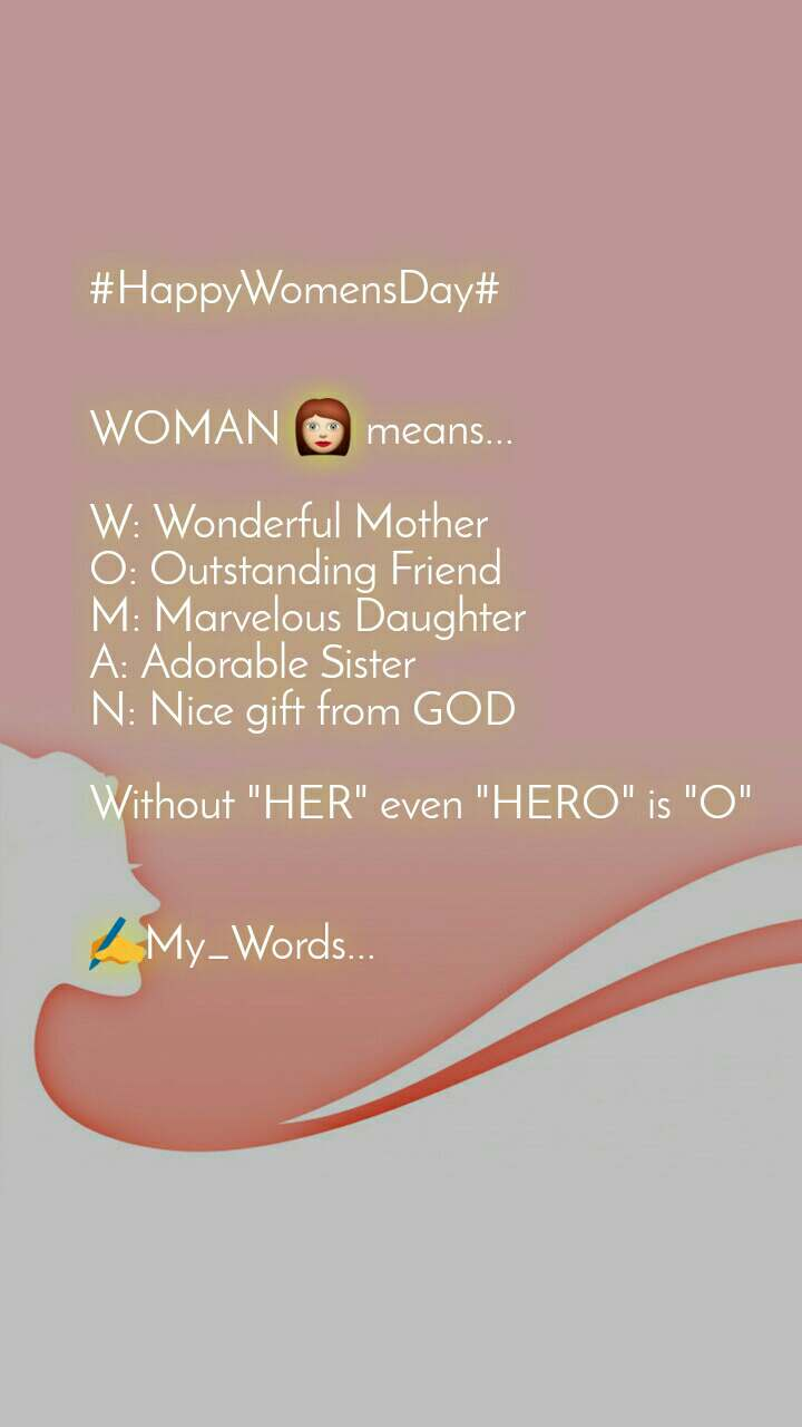 "#HappyWomensDay#   WOMAN 👩 means...  W: Wonderful Mother  O: Outstanding Friend  M: Marvelous Daughter  A: Adorable Sister  N: Nice gift from GOD   Without ""HER"" even ""HERO"" is ""O""   ✍My_Words..."