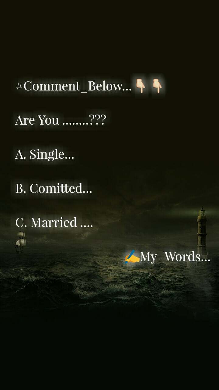 #Comment_Below...👇👇  Are You ........???  A. Single...  B. Comitted...  C. Married ....                                      ✍My_Words...