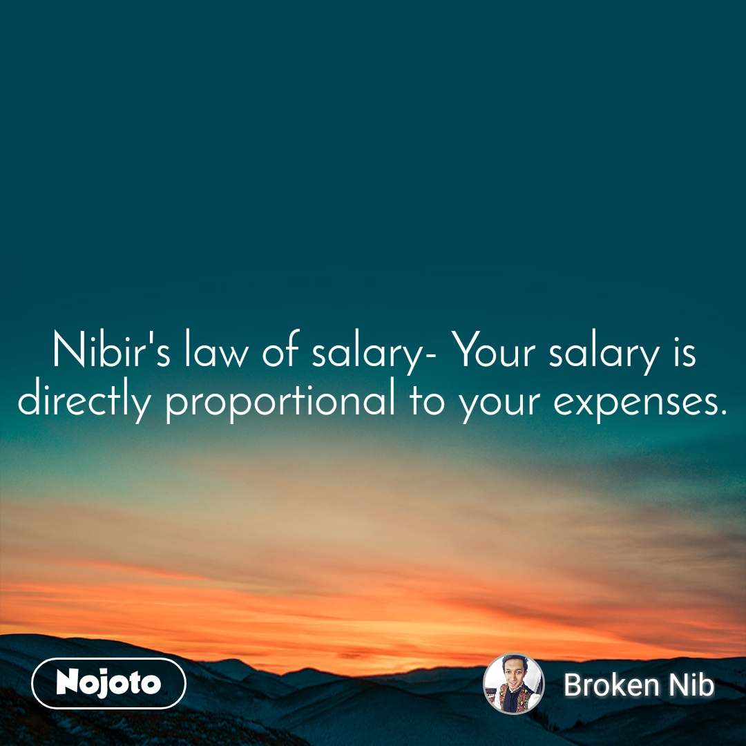 Nibir's law of salary- Your salary is directly proportional to your expenses.