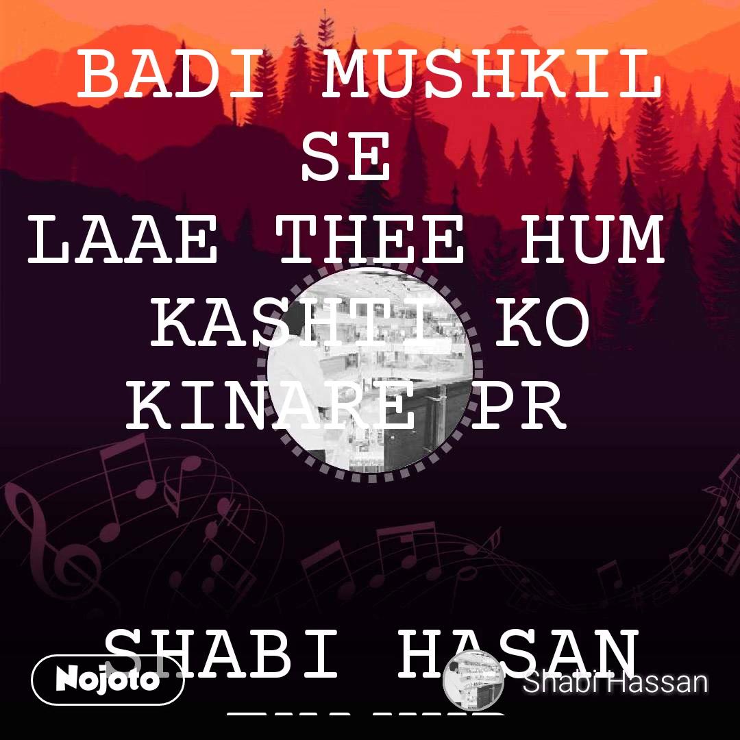 BADI MUSHKIL SE  LAAE THEE HUM  KASHTI KO KINARE PR    SHABI HASAN THAKUR
