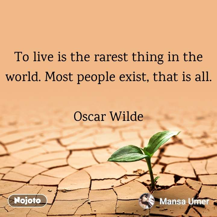 To live is the rarest thing in the world. Most people exist, that is all.  Oscar Wilde
