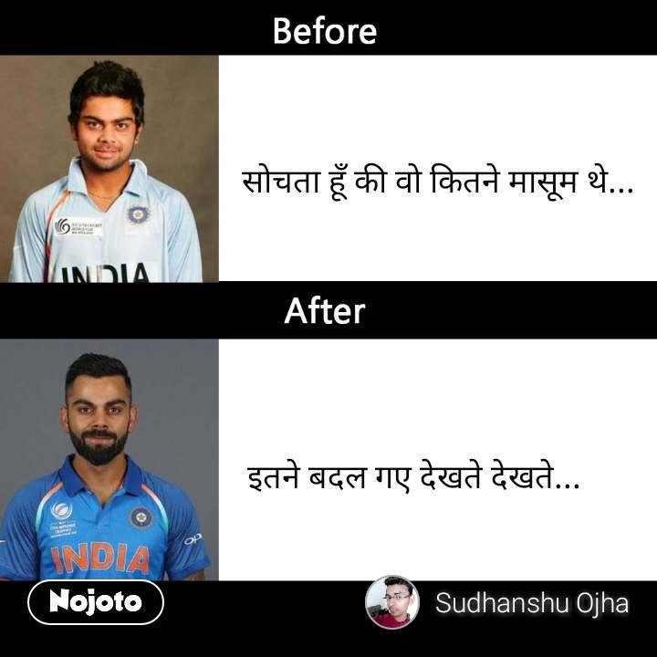 Virat Kohli Before After                            सोचता हूँ की वो कितने मासूम थे...                              इतने बदल गए देखते देखते...