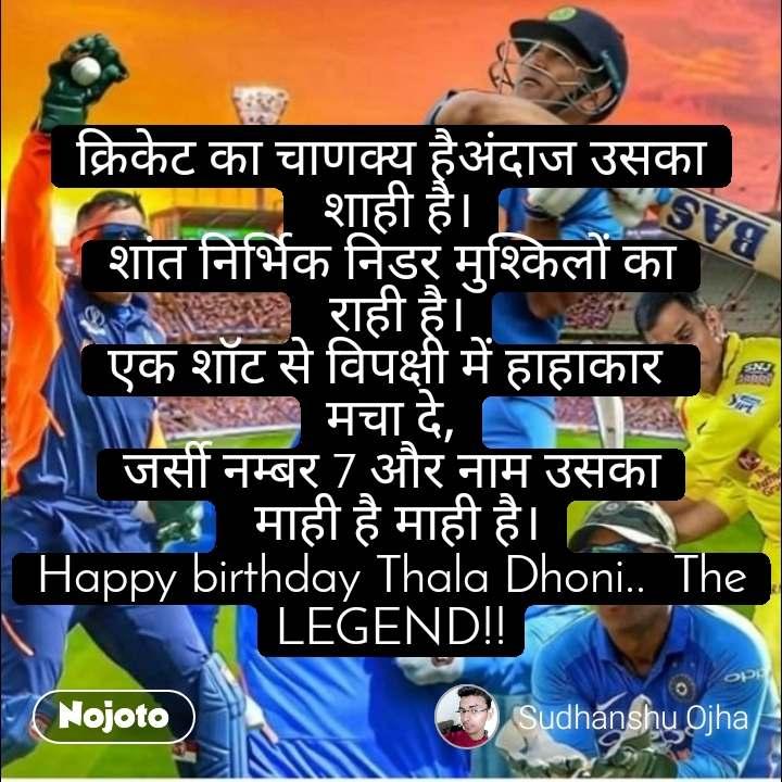 क्रिकेट का चाणक्य हैअंदाज उसका  शाही है। शांत निर्भिक निडर मुश्किलों का  राही है। एक शॉट से विपक्षी में हाहाकार  मचा दे, जर्सी नम्बर 7 और नाम उसका  माही है माही है। Happy birthday Thala Dhoni..  The LEGEND!!