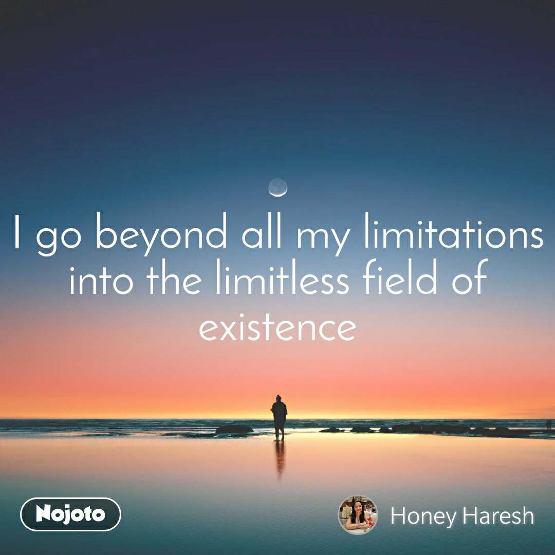 I go beyond all my limitations into the limitless field of existence