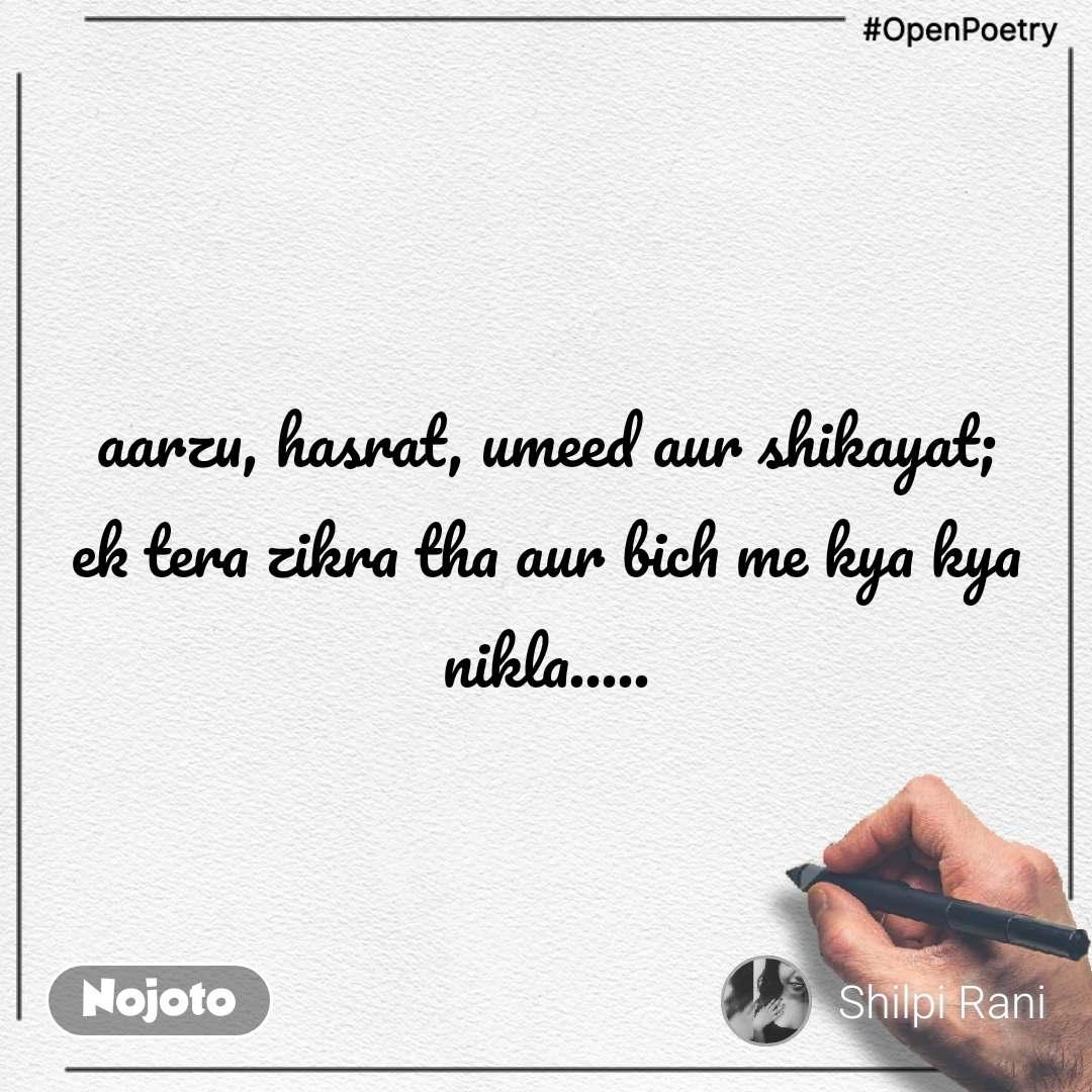 #OpenPoetry aarzu, hasrat, umeed aur shikayat; ek tera zikra tha aur bich me kya kya nikla.....