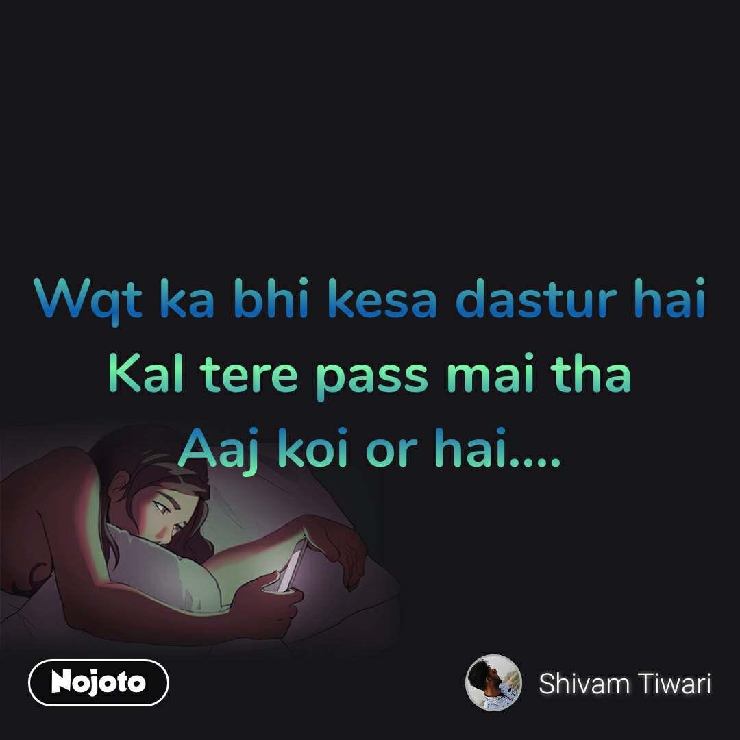 Wqt ka bhi kesa dastur hai Kal tere pass mai tha Aaj koi or hai....