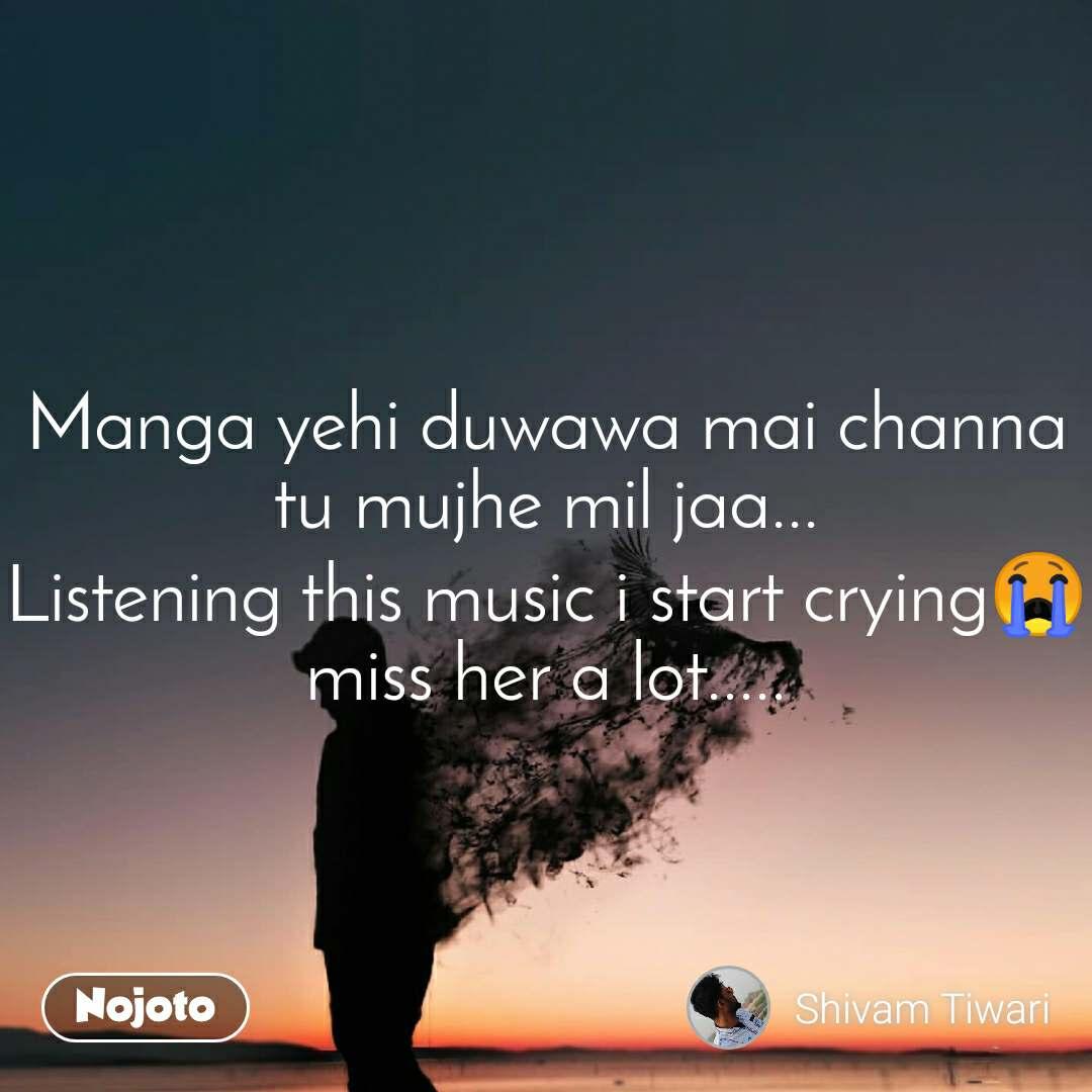 Manga yehi duwawa mai channa tu mujhe mil jaa... Listening this music i start crying😭 miss her a lot.....