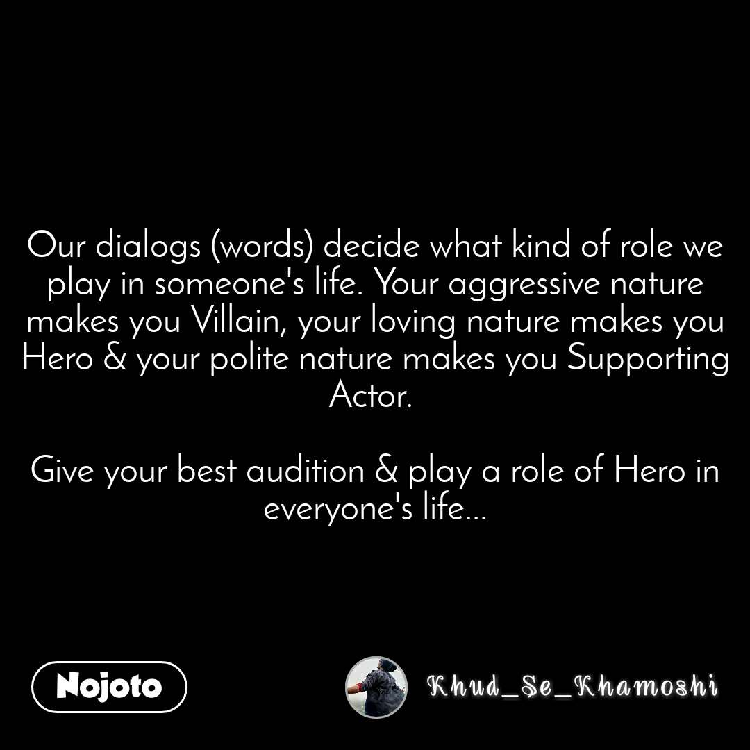 Our dialogs (words) decide what kind of role we play in someone's life. Your aggressive nature makes you Villain, your loving nature makes you Hero & your polite nature makes you Supporting Actor.   Give your best audition & play a role of Hero in everyone's life...