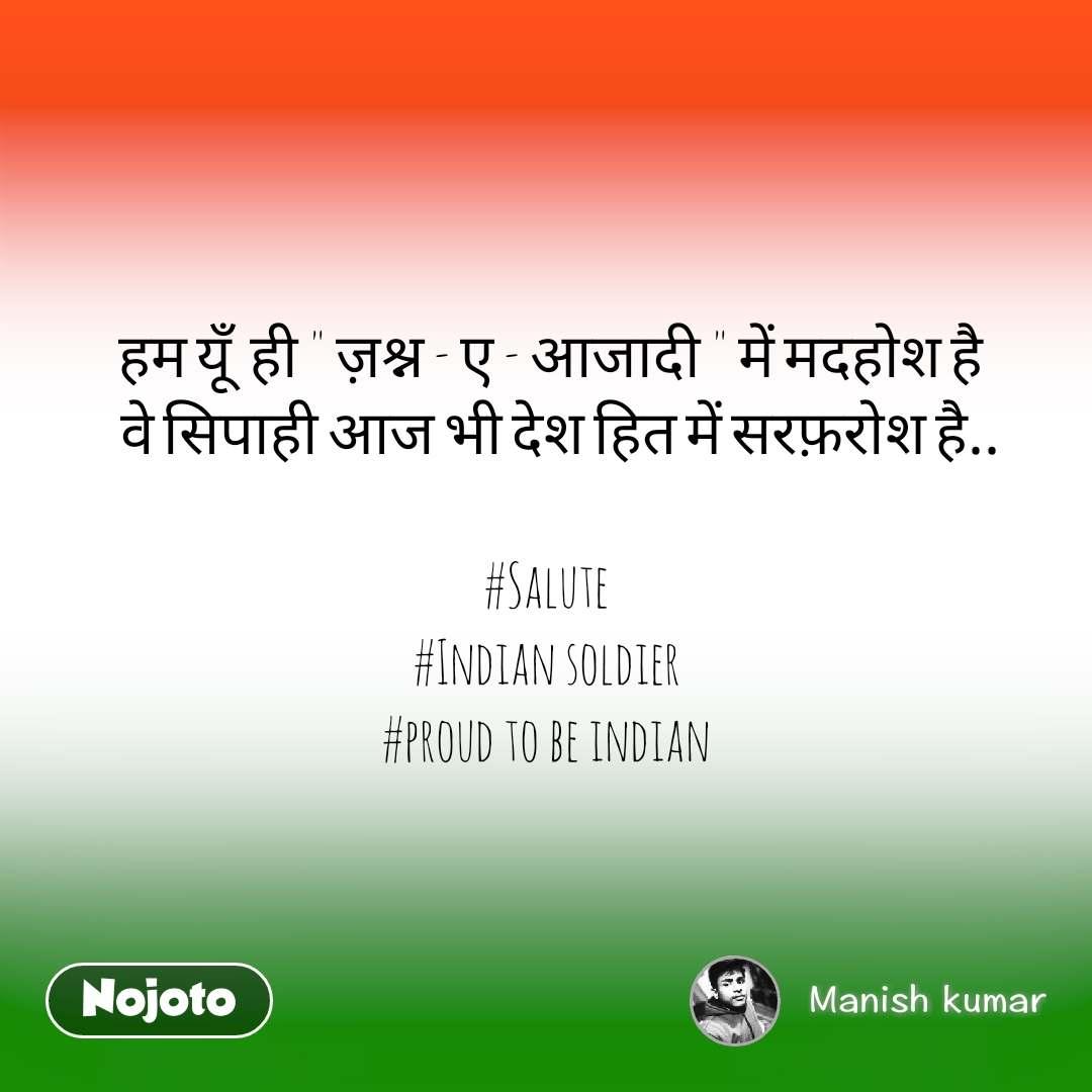 """हम यूँ  ही """" ज़श्न - ए - आजादी """" में मदहोश है    वे सिपाही आज भी देश हित में सरफ़रोश है..  #Salute #Indian soldier #proud to be indian"""
