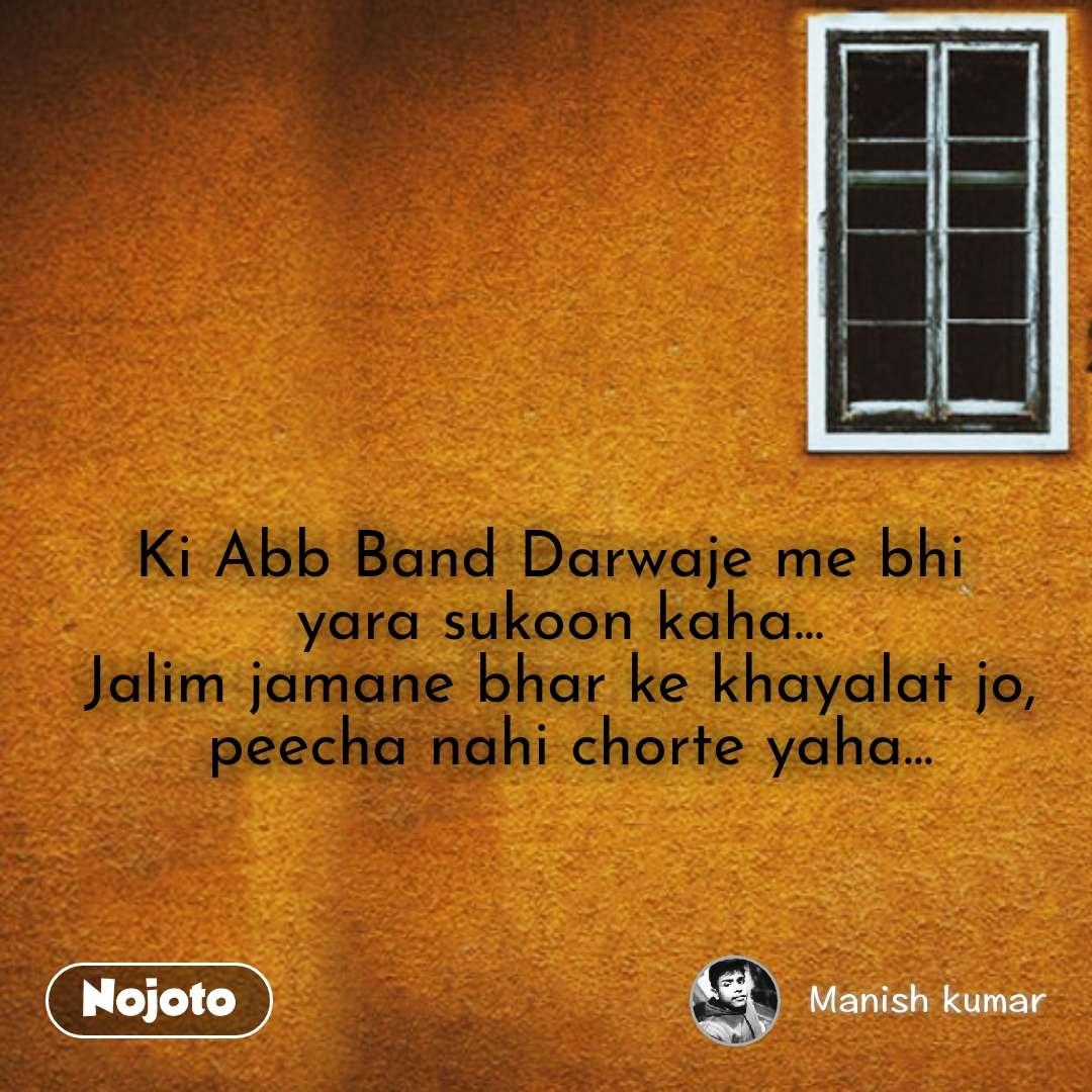 Ki Abb Band Darwaje me bhi  yara sukoon kaha... Jalim jamane bhar ke khayalat jo,  peecha nahi chorte yaha...