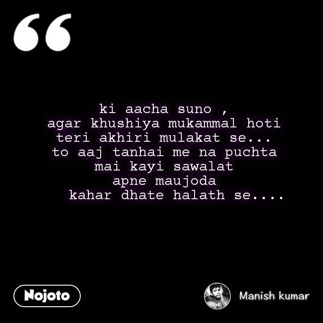 ki aacha suno ,  agar khushiya mukammal hoti  teri akhiri mulakat se...  to aaj tanhai me na puchta  mai kayi sawalat  apne maujoda     kahar dhate halath se....