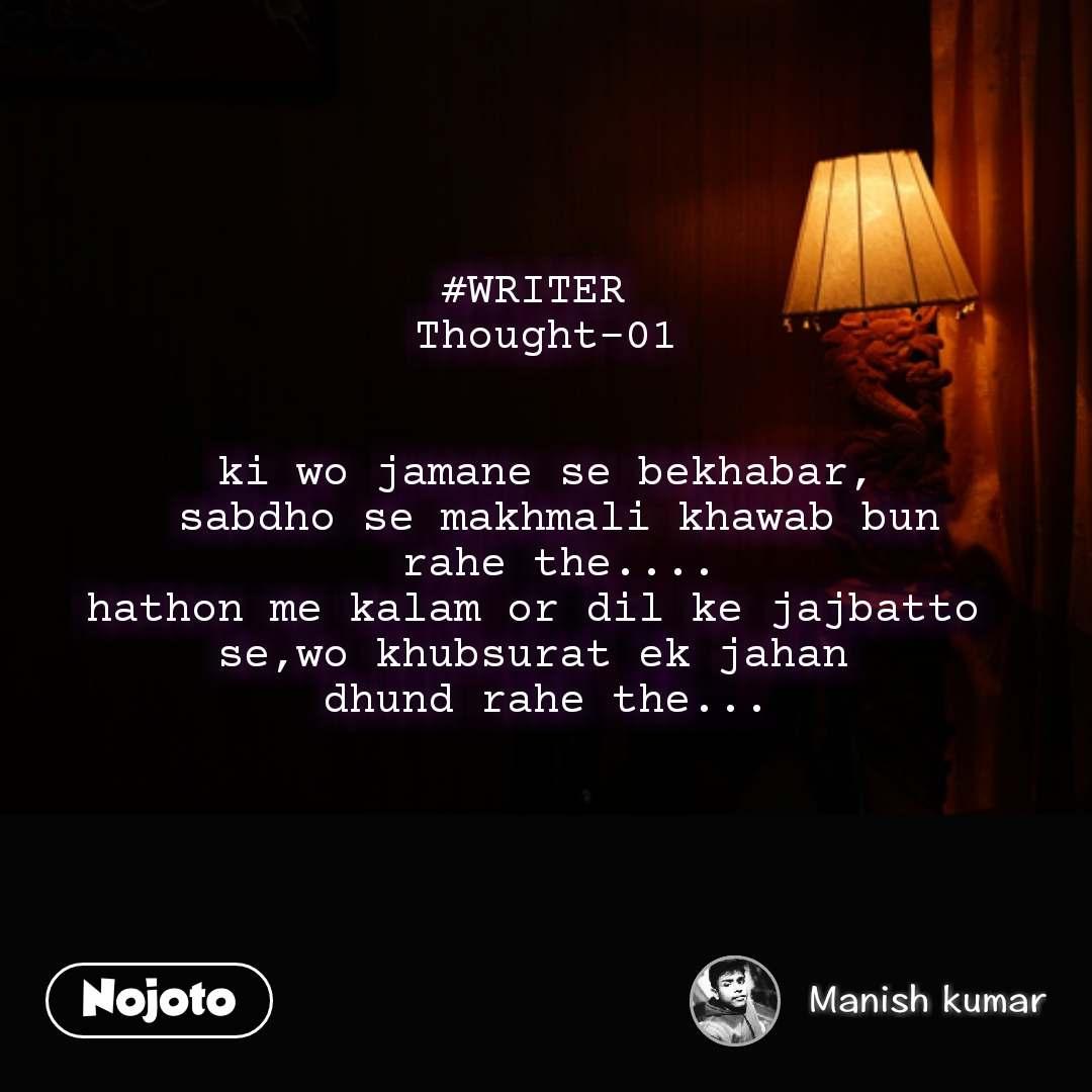 #WRITER   Thought-01    ki wo jamane se bekhabar,  sabdho se makhmali khawab bun  rahe the.... hathon me kalam or dil ke jajbatto  se,wo khubsurat ek jahan  dhund rahe the...