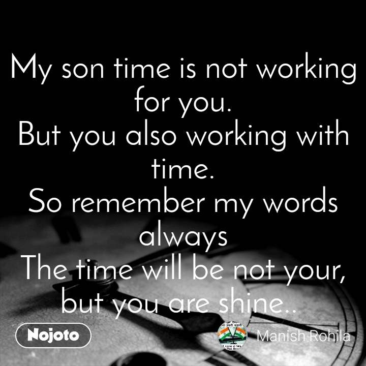 My son time is not working for you. But you also working with time. So remember my words always The time will be not your, but you are shine..
