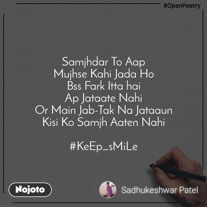#OpenPoetry  Samjhdar To Aap  Mujhse Kahi Jada Ho Bss Fark Itta hai Ap Jataate Nahi Or Main Jab-Tak Na Jataaun Kisi Ko Samjh Aaten Nahi  #KeEp_sMiLe