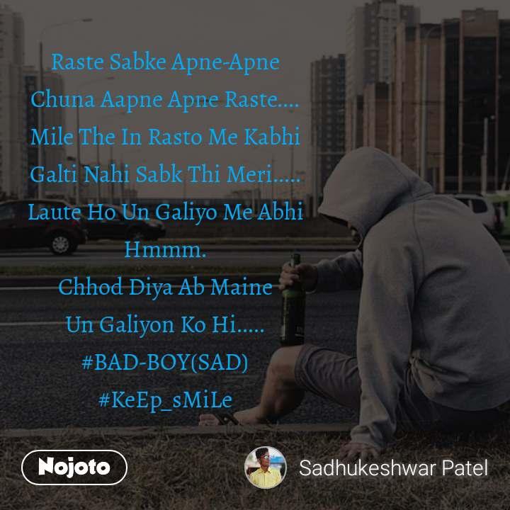 Raste Sabke Apne-Apne Chuna Aapne Apne Raste.... Mile The In Rasto Me Kabhi Galti Nahi Sabk Thi Meri..... Laute Ho Un Galiyo Me Abhi Hmmm. Chhod Diya Ab Maine Un Galiyon Ko Hi..... #BAD-BOY(SAD) #KeEp_sMiLe