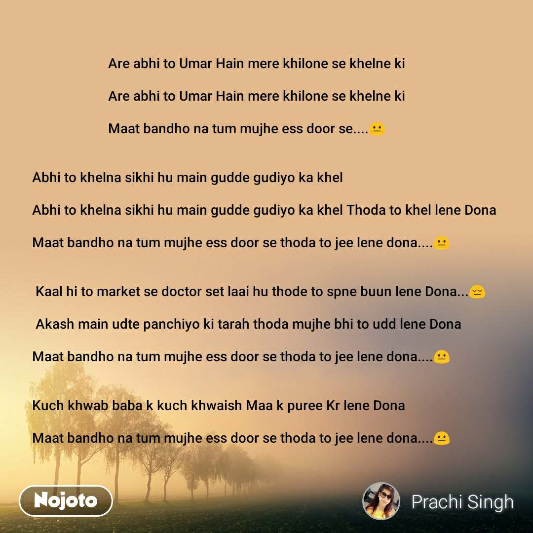 Are abhi to Umar Hain mere khilone se khelne ki                        Are abhi to Umar Hain mere khilone se khelne ki                        Maat bandho na tum mujhe ess door se....😐   Abhi to khelna sikhi hu main gudde gudiyo ka khel  Abhi to khelna sikhi hu main gudde gudiyo ka khel Thodato khel lene Dona  Maat bandho na tum mujhe ess door se thoda to jee lene dona....😐    Kaal hi to market se doctor set laai hu thode to spne buun lene Dona...😔     Akash main udte panchiyo ki tarah thoda mujhe bhi to udd lene Dona  Maat bandho na tum mujhe ess door sethoda to jee lene dona....😐   Kuch khwab baba k kuch khwaish Maa k puree Kr lene Dona  Maat bandho na tum mujhe ess door se thoda to jee lene dona....😐