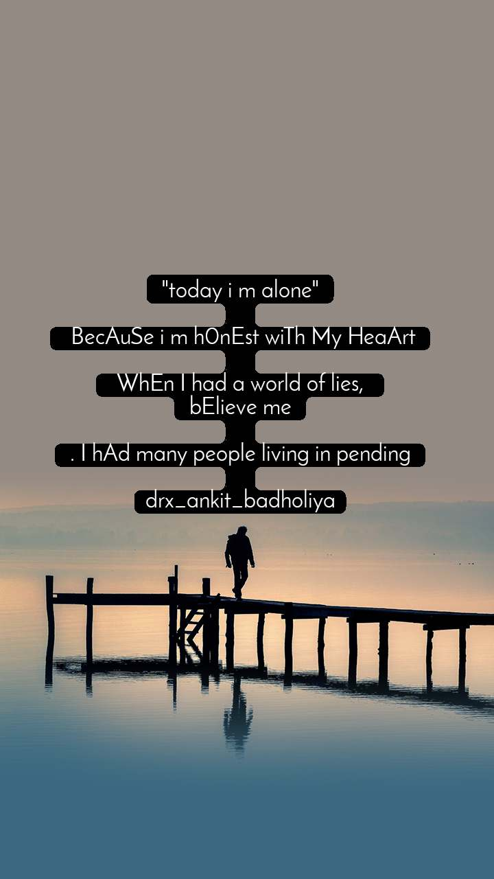 """today i m alone""   BecAuSe i m h0nEst wiTh My HeaArt   WhEn I had a world of lies,  bElieve me  . I hAd many people living in pending  drx_ankit_badholiya"