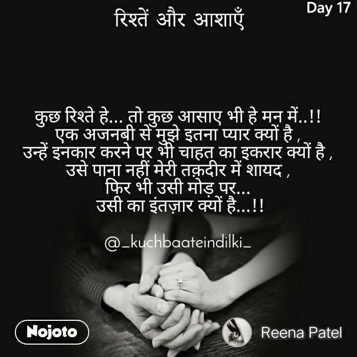 रिश्तें और आशाएँ कुछ रिश्ते हे... तो कुछ आसाए भी हे मन में..!! एक अजनबी से मुझे इतना प्यार क्यों है , उन्हें इनकार करने पर भी चाहत का इकरार क्यों है , उसे पाना नहीं मेरी तक़दीर में शायद , फिर भी उसी मोड़ पर...  उसी का इंतज़ार क्यों है...!!  @_kuchbaateindilki_
