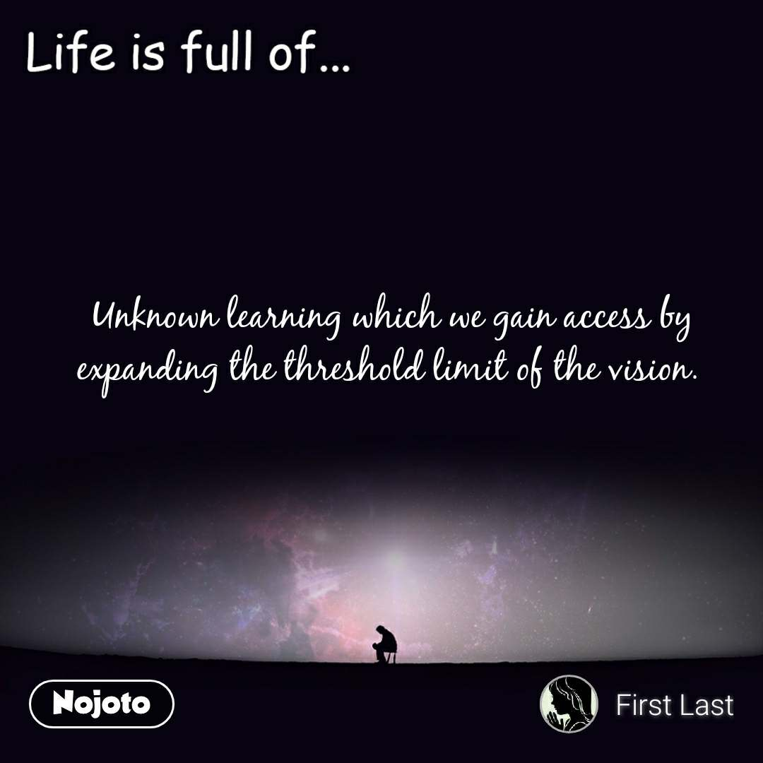 Life is full of  Unknown learning which we gain access by expanding the threshold limit of the vision.