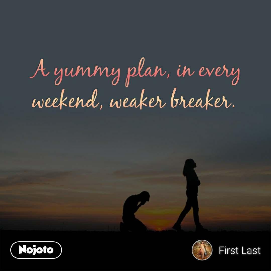 A yummy plan, in every weekend, weaker breaker.