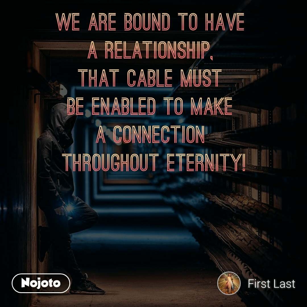 We are bound to have  a relationship,  that cable must  be enabled to make  a connection  throughout eternity!