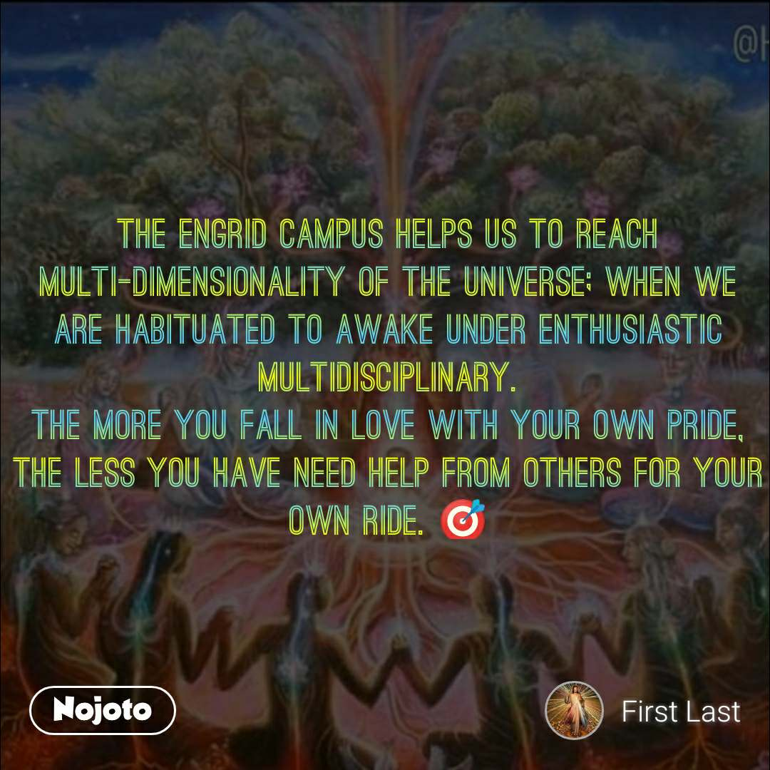 Favour The EnGrid campus helps us to reach multi-dimensionality of the universe; when we are habituated to awake under enthusiastic multidisciplinary. The more you fall in love with your own pride, the less you have need help from others for your own ride. 🎯