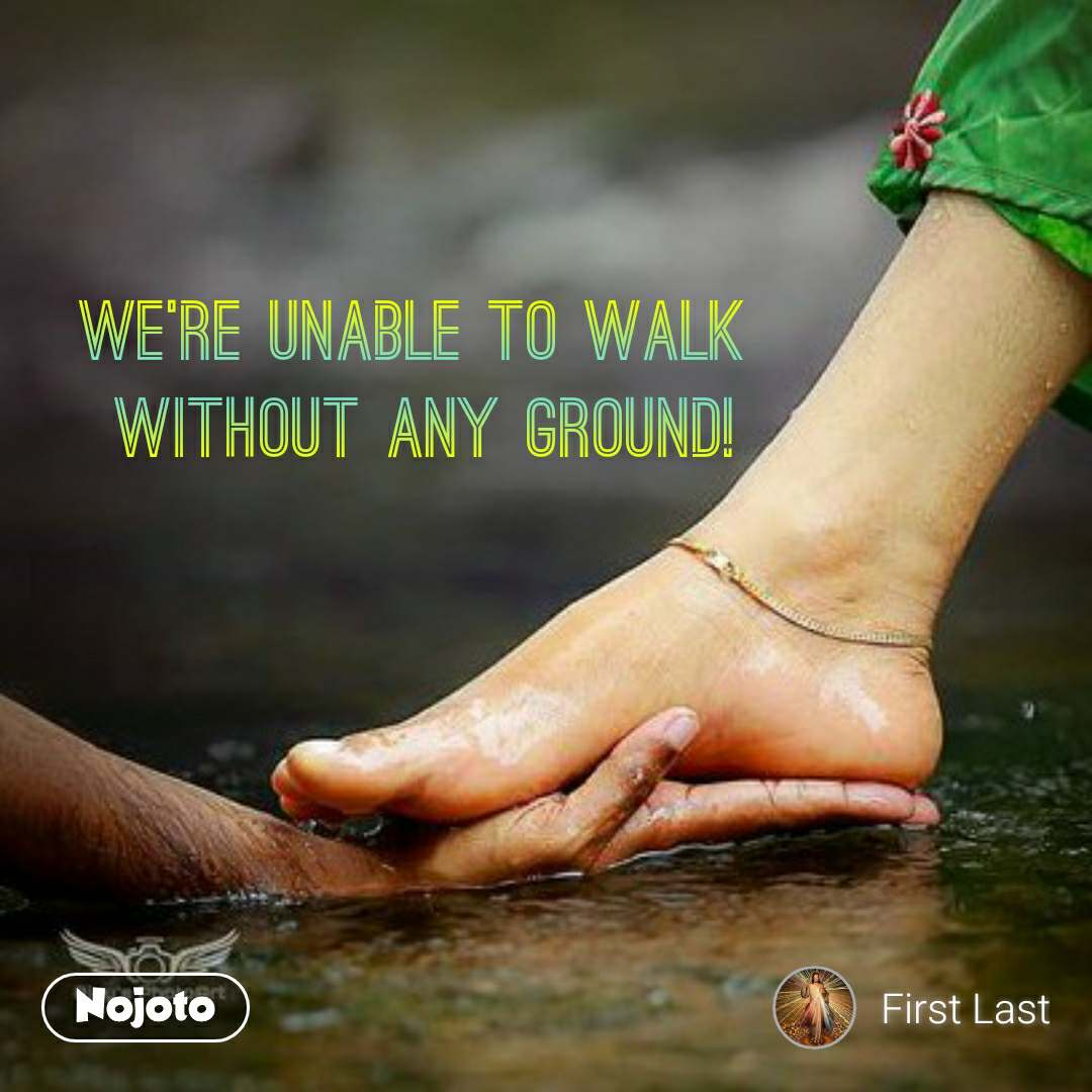 We're unable to walk  without any ground!