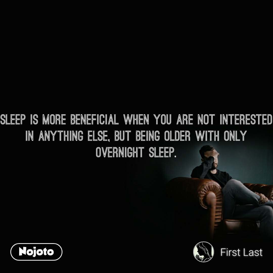 Sleep is more beneficial when you are not interested in anything else, but being older with only overnight sleep.